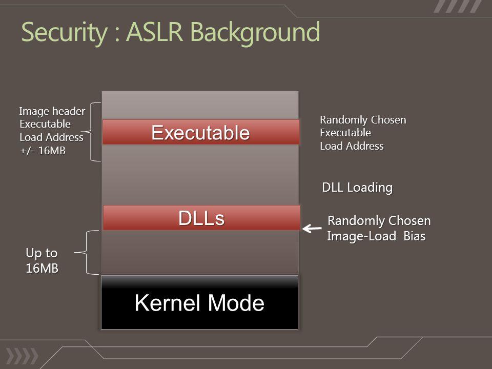 Security : ASLR Background ExecutableDLLs Kernel Mode Image header Executable Load Address +/- 16MB Up to 16MB Randomly Chosen Executable Load Address Randomly Chosen Image-Load Bias DLL Loading