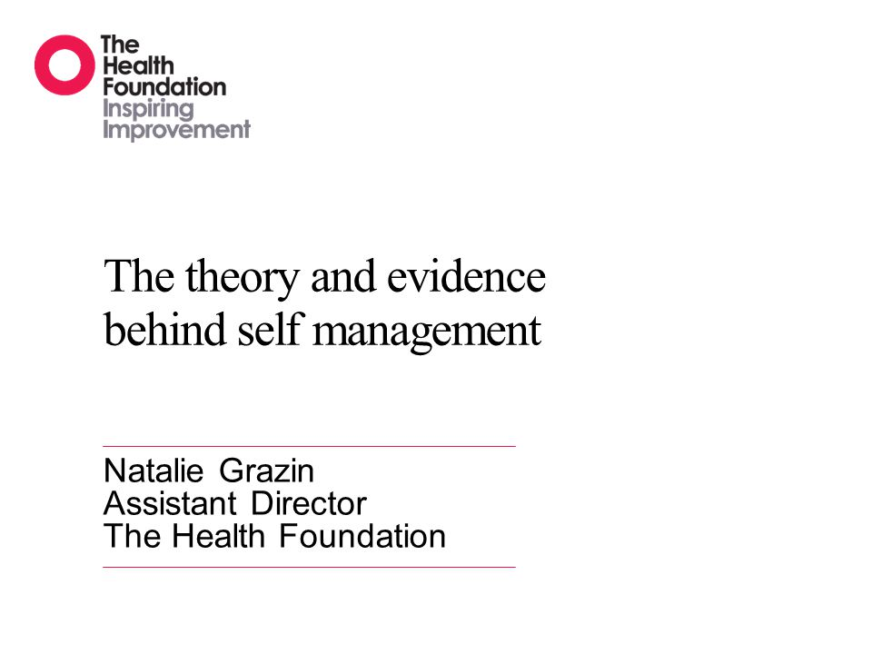 The theory and evidence behind self management Natalie Grazin Assistant Director The Health Foundation