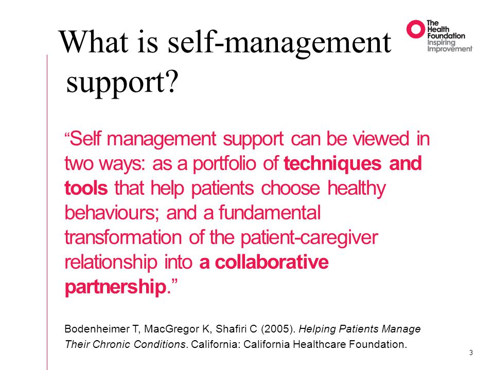 3 Self management support can be viewed in two ways: as a portfolio of techniques and tools that help patients choose healthy behaviours; and a fundam