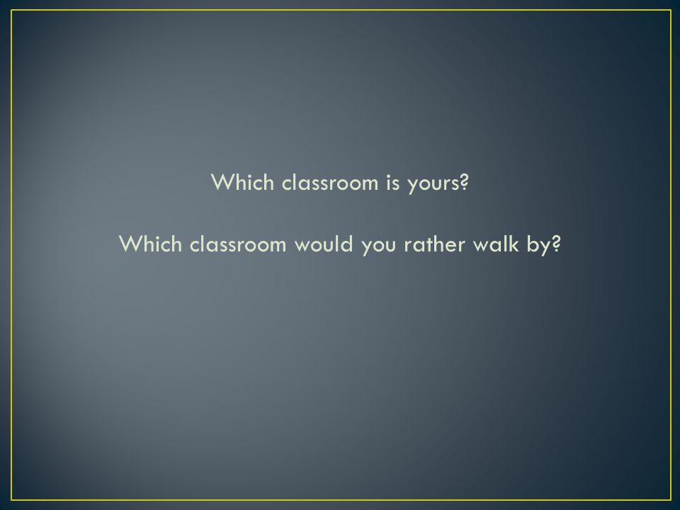 Which classroom is yours? Which classroom would you rather walk by?