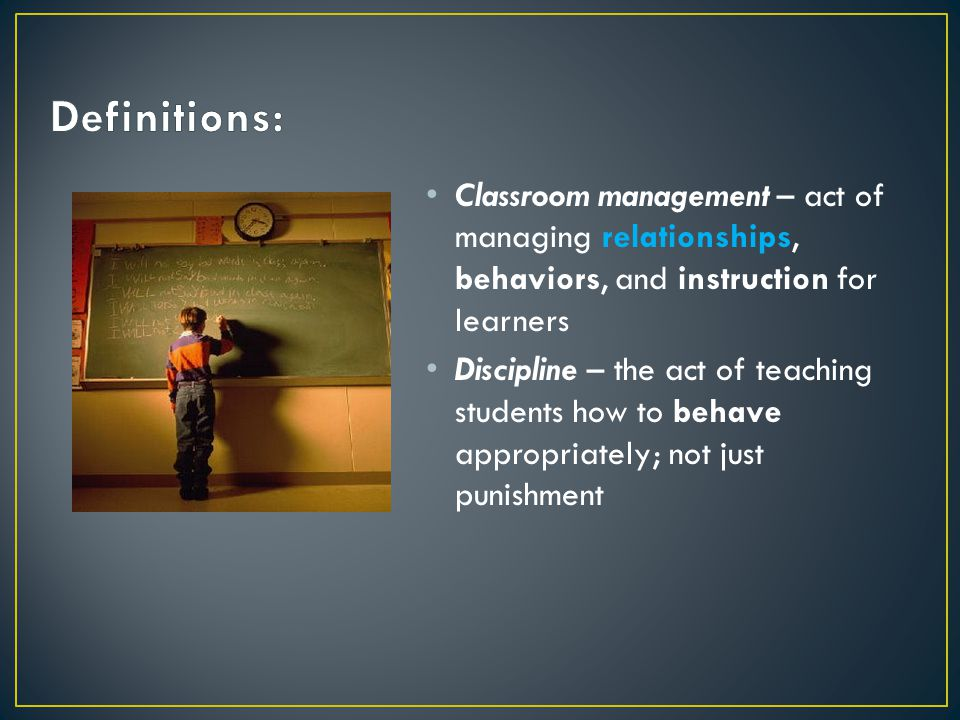 Classroom management – act of managing relationships, behaviors, and instruction for learners Discipline – the act of teaching students how to behave