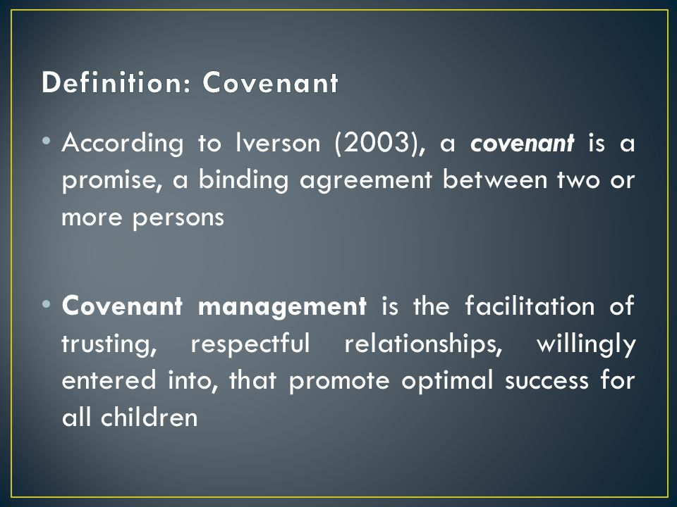 According to Iverson (2003), a covenant is a promise, a binding agreement between two or more persons Covenant management is the facilitation of trust