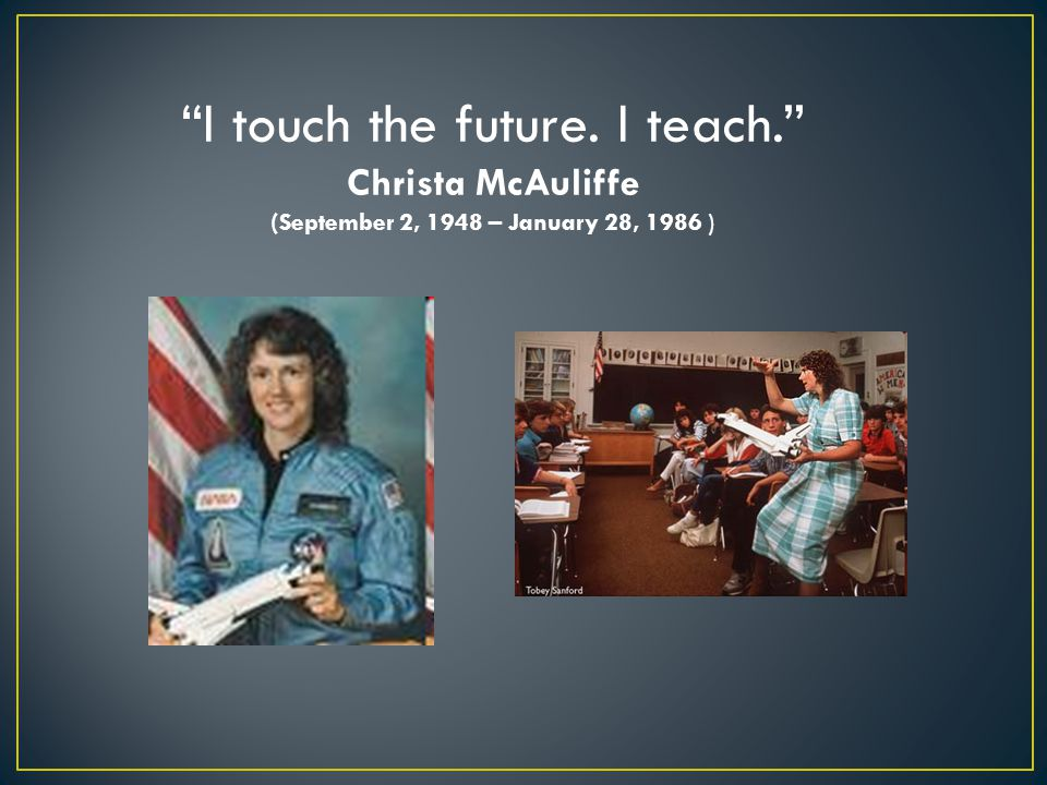 I touch the future. I teach. Christa McAuliffe (September 2, 1948 – January 28, 1986 )