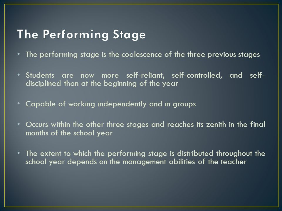 The performing stage is the coalescence of the three previous stages Students are now more self-reliant, self-controlled, and self- disciplined than a