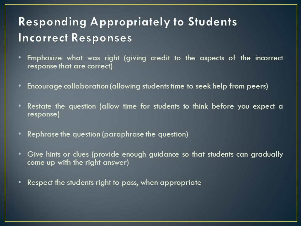 Emphasize what was right (giving credit to the aspects of the incorrect response that are correct) Encourage collaboration (allowing students time to
