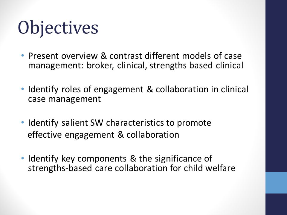 Objectives Present overview & contrast different models of case management: broker, clinical, strengths based clinical Identify roles of engagement & collaboration in clinical case management Identify salient SW characteristics to promote effective engagement & collaboration Identify key components & the significance of strengths-based care collaboration for child welfare