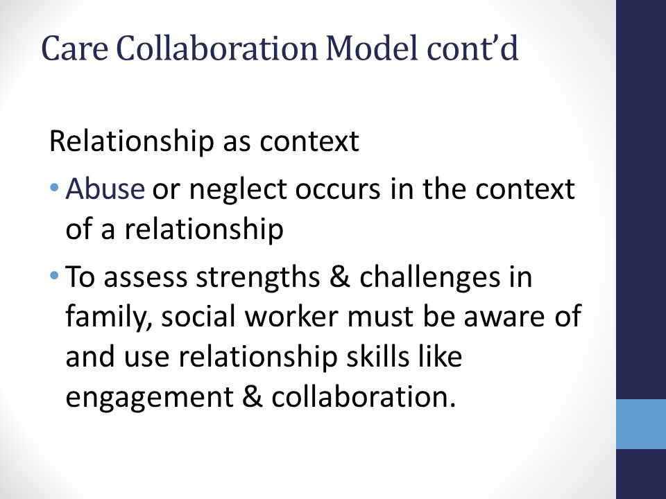 Care Collaboration Model contd Relationship as context Abuse or neglect occurs in the context of a relationship To assess strengths & challenges in family, social worker must be aware of and use relationship skills like engagement & collaboration.