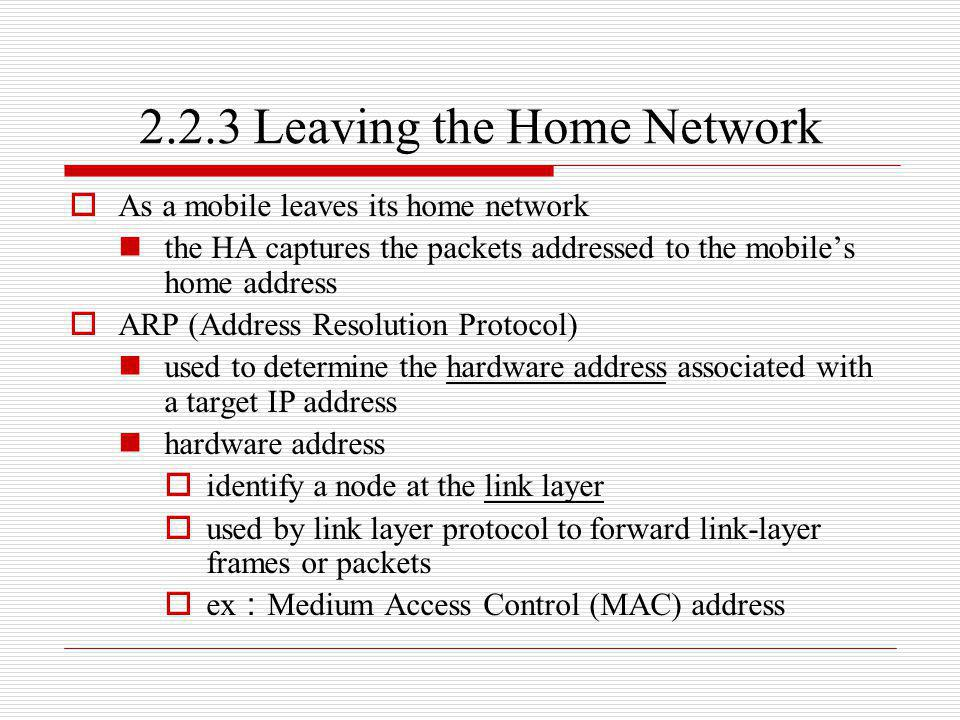 2.2.3 Leaving the Home Network As a mobile leaves its home network the HA captures the packets addressed to the mobiles home address ARP (Address Reso