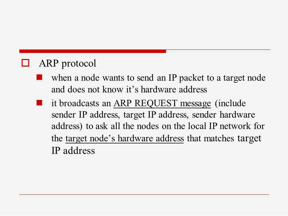 ARP protocol when a node wants to send an IP packet to a target node and does not know its hardware address it broadcasts an ARP REQUEST message (incl