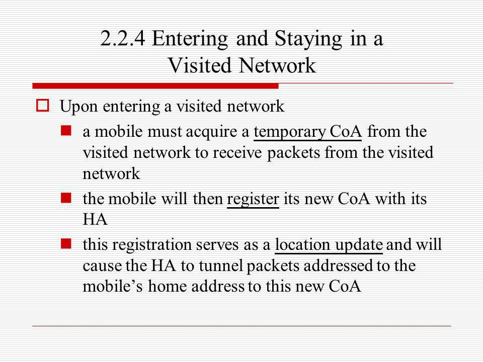 2.2.4 Entering and Staying in a Visited Network Upon entering a visited network a mobile must acquire a temporary CoA from the visited network to rece