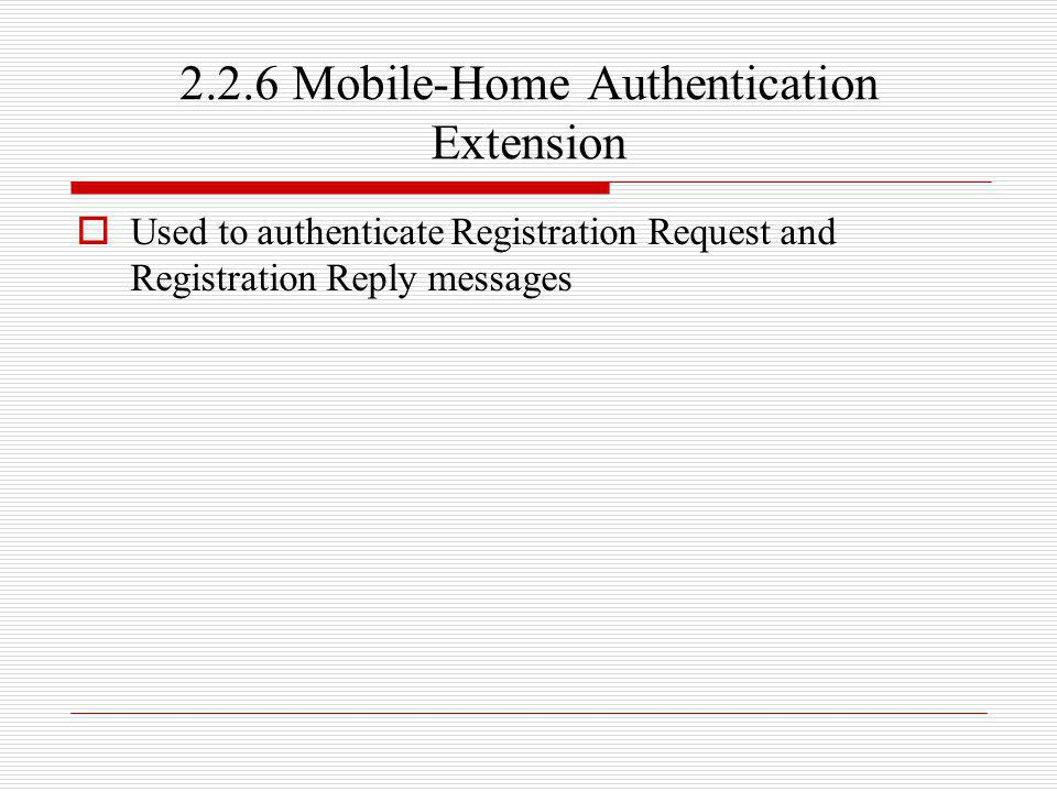 2.2.6 Mobile-Home Authentication Extension Used to authenticate Registration Request and Registration Reply messages