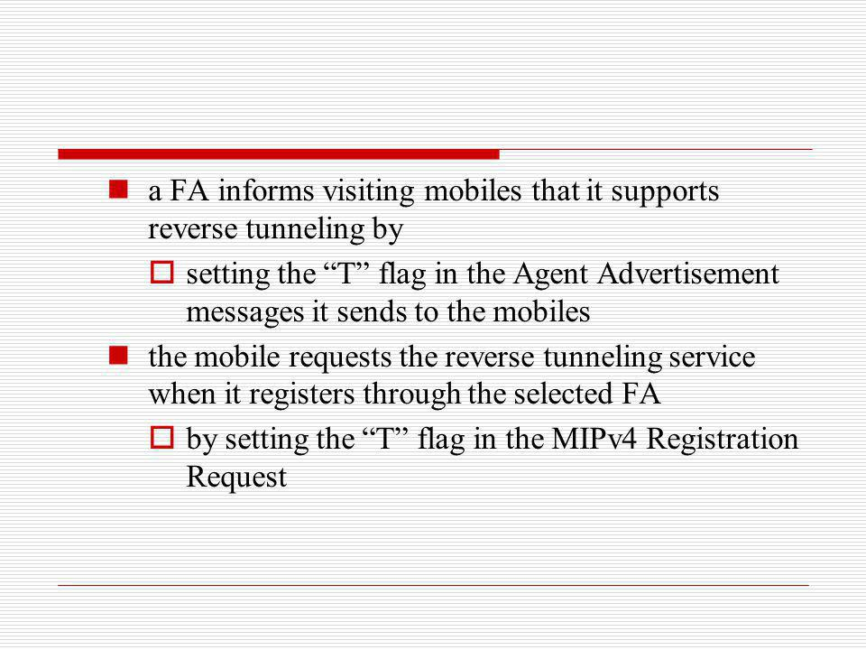 a FA informs visiting mobiles that it supports reverse tunneling by setting the T flag in the Agent Advertisement messages it sends to the mobiles the