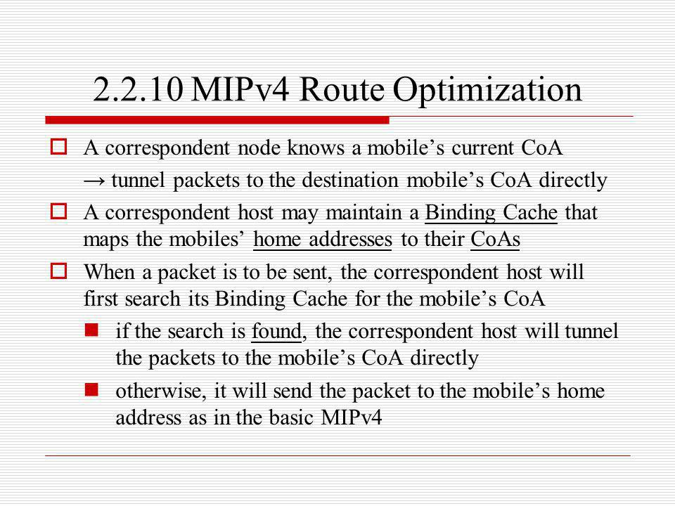 2.2.10 MIPv4 Route Optimization A correspondent node knows a mobiles current CoA tunnel packets to the destination mobiles CoA directly A corresponden