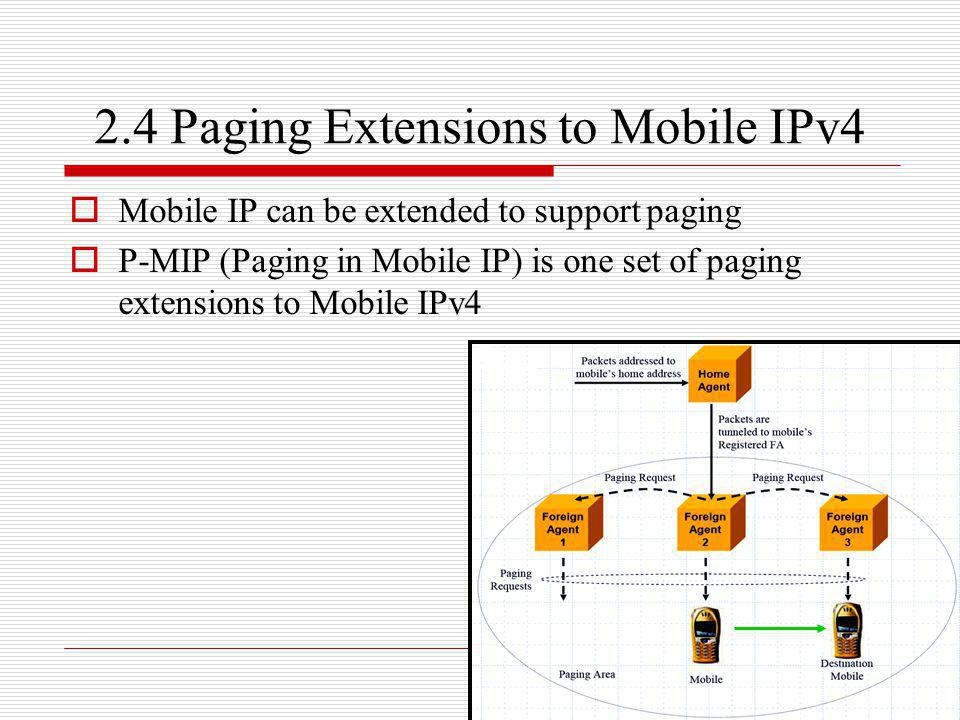 2.4 Paging Extensions to Mobile IPv4 Mobile IP can be extended to support paging P-MIP (Paging in Mobile IP) is one set of paging extensions to Mobile