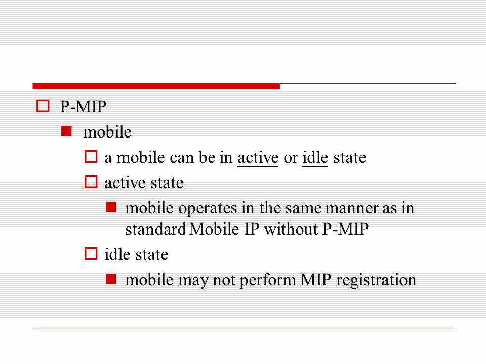 P-MIP mobile a mobile can be in active or idle state active state mobile operates in the same manner as in standard Mobile IP without P-MIP idle state