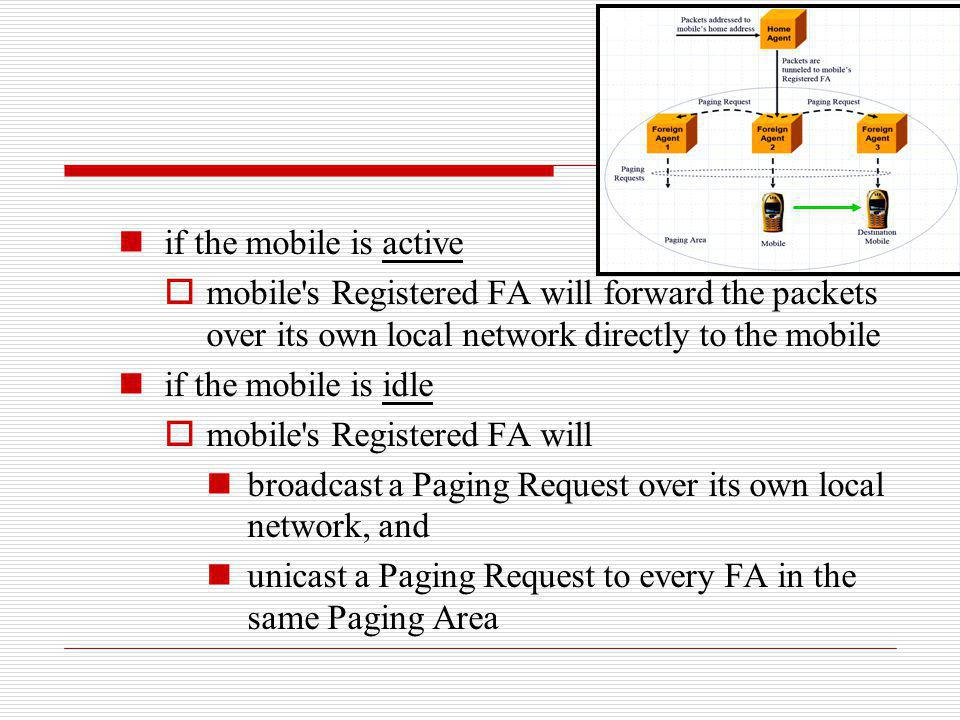 if the mobile is active mobile's Registered FA will forward the packets over its own local network directly to the mobile if the mobile is idle mobile
