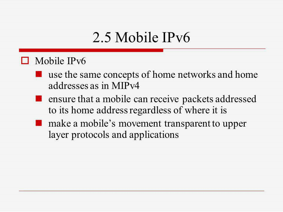 2.5 Mobile IPv6 Mobile IPv6 use the same concepts of home networks and home addresses as in MIPv4 ensure that a mobile can receive packets addressed t