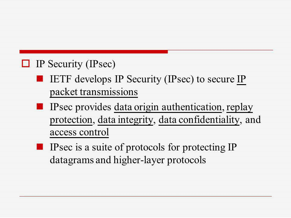 IP Security (IPsec) IETF develops IP Security (IPsec) to secure IP packet transmissions IPsec provides data origin authentication, replay protection,
