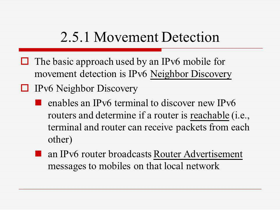 2.5.1 Movement Detection The basic approach used by an IPv6 mobile for movement detection is IPv6 Neighbor Discovery IPv6 Neighbor Discovery enables a