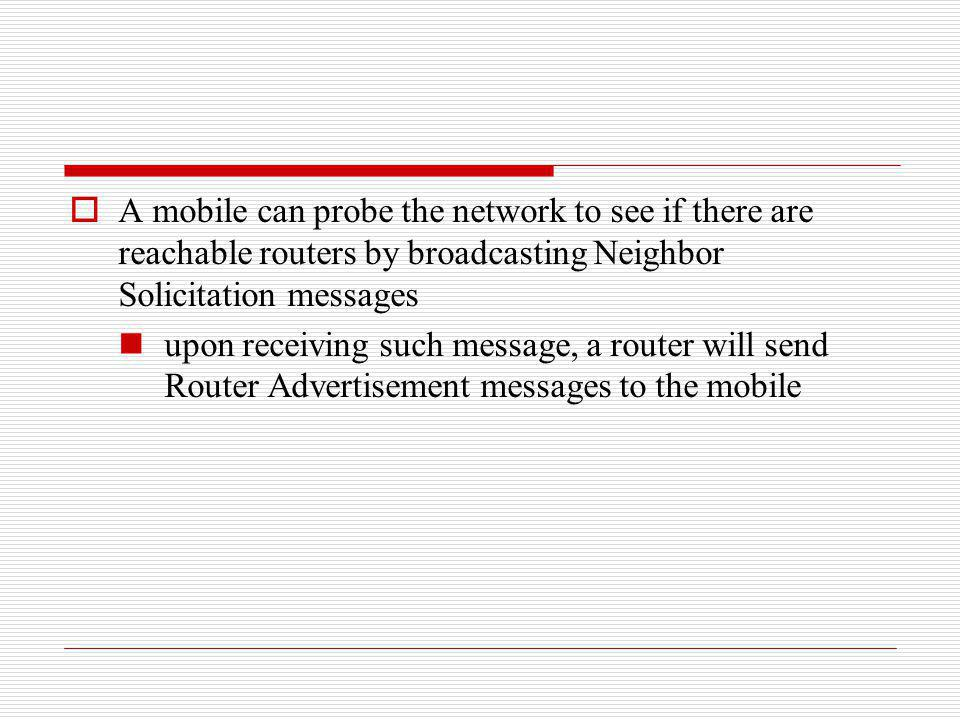 A mobile can probe the network to see if there are reachable routers by broadcasting Neighbor Solicitation messages upon receiving such message, a rou