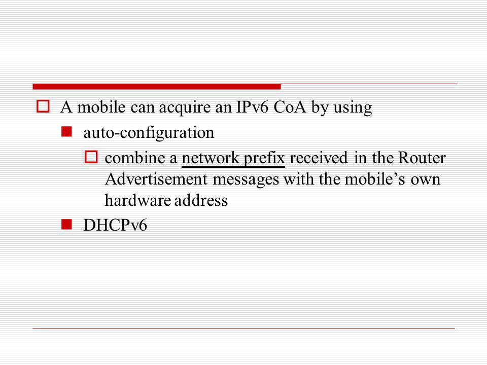 A mobile can acquire an IPv6 CoA by using auto-configuration combine a network prefix received in the Router Advertisement messages with the mobiles o