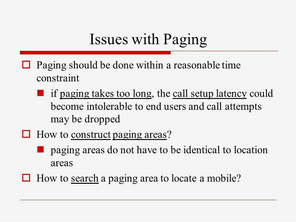 Issues with Paging Paging should be done within a reasonable time constraint if paging takes too long, the call setup latency could become intolerable