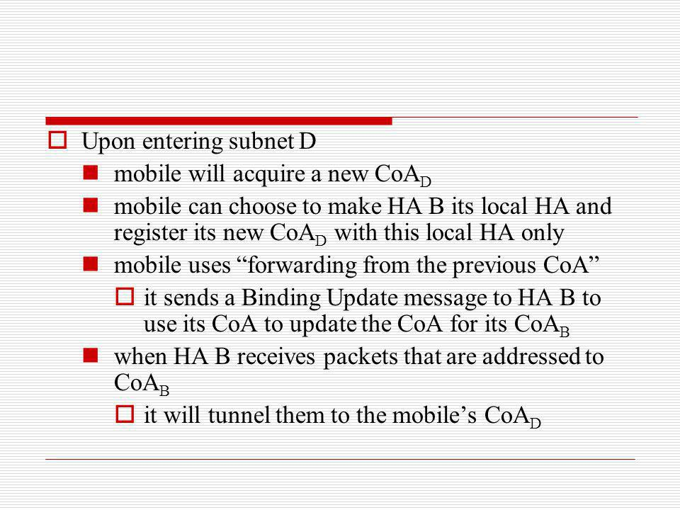 Upon entering subnet D mobile will acquire a new CoA D mobile can choose to make HA B its local HA and register its new CoA D with this local HA only