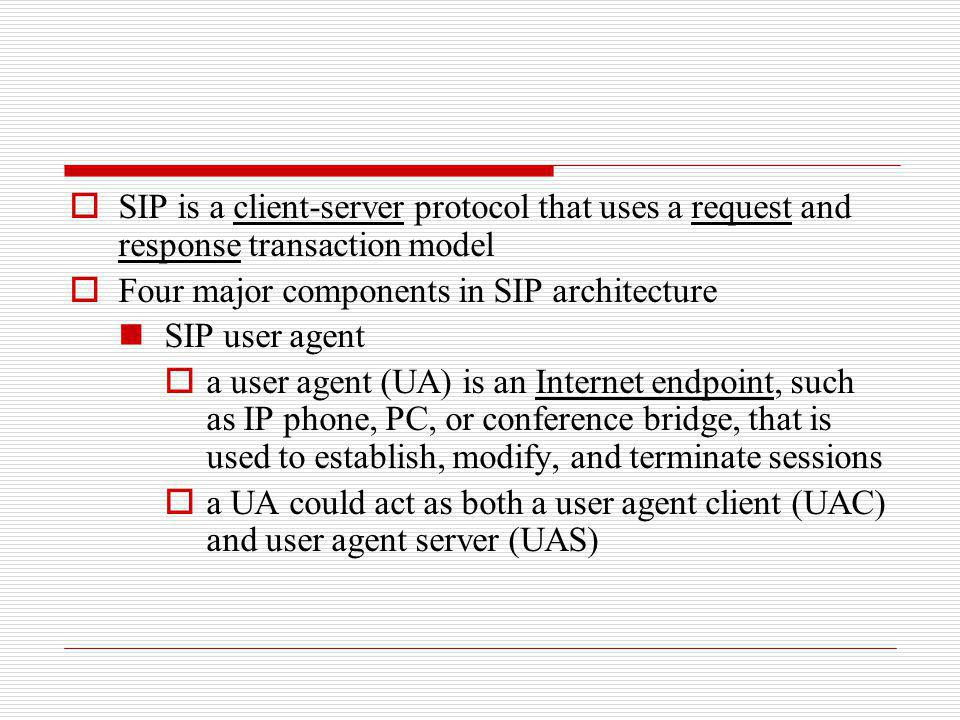 SIP is a client-server protocol that uses a request and response transaction model Four major components in SIP architecture SIP user agent a user age