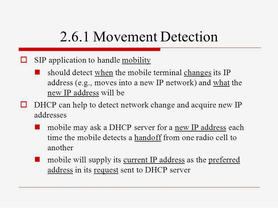 2.6.1 Movement Detection SIP application to handle mobility should detect when the mobile terminal changes its IP address (e.g., moves into a new IP n