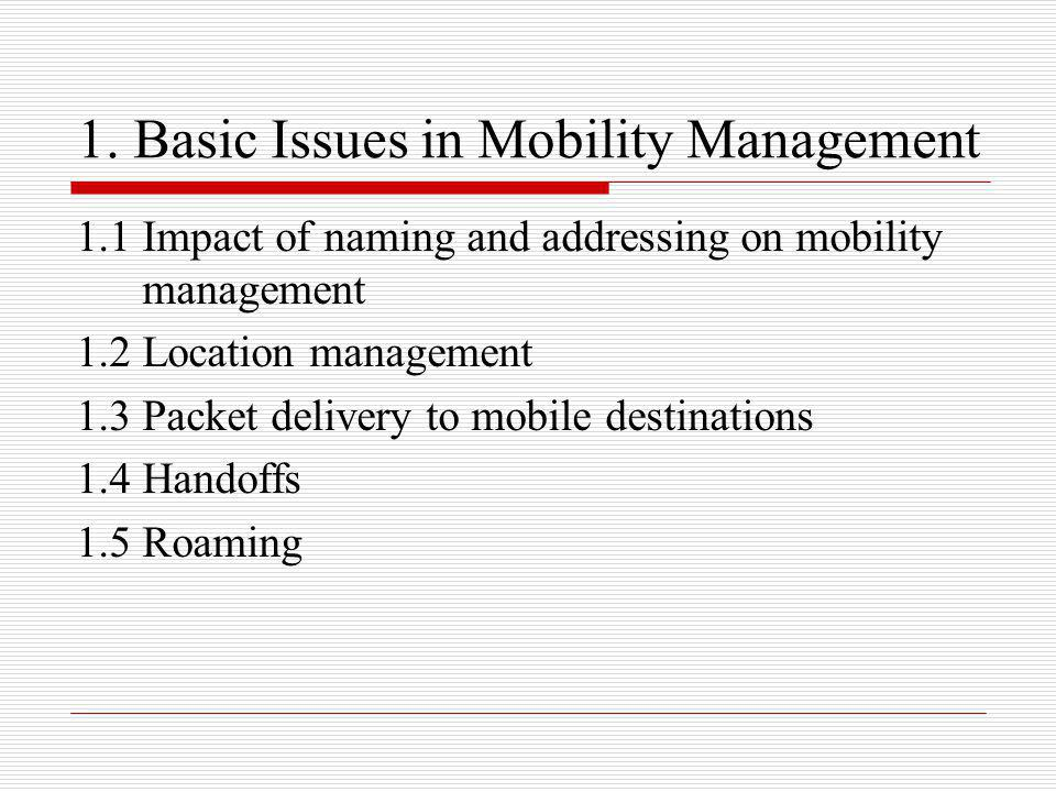 1. Basic Issues in Mobility Management 1.1 Impact of naming and addressing on mobility management 1.2 Location management 1.3 Packet delivery to mobil