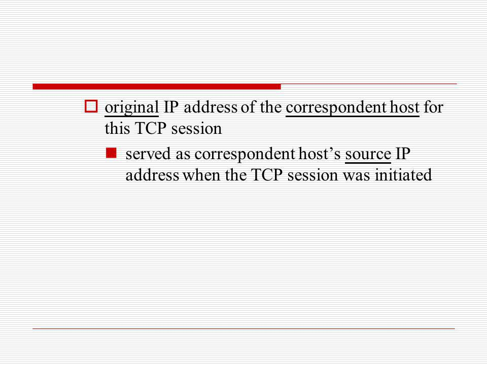 original IP address of the correspondent host for this TCP session served as correspondent hosts source IP address when the TCP session was initiated