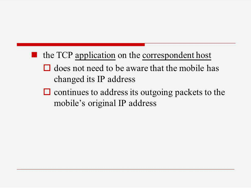 the TCP application on the correspondent host does not need to be aware that the mobile has changed its IP address continues to address its outgoing p