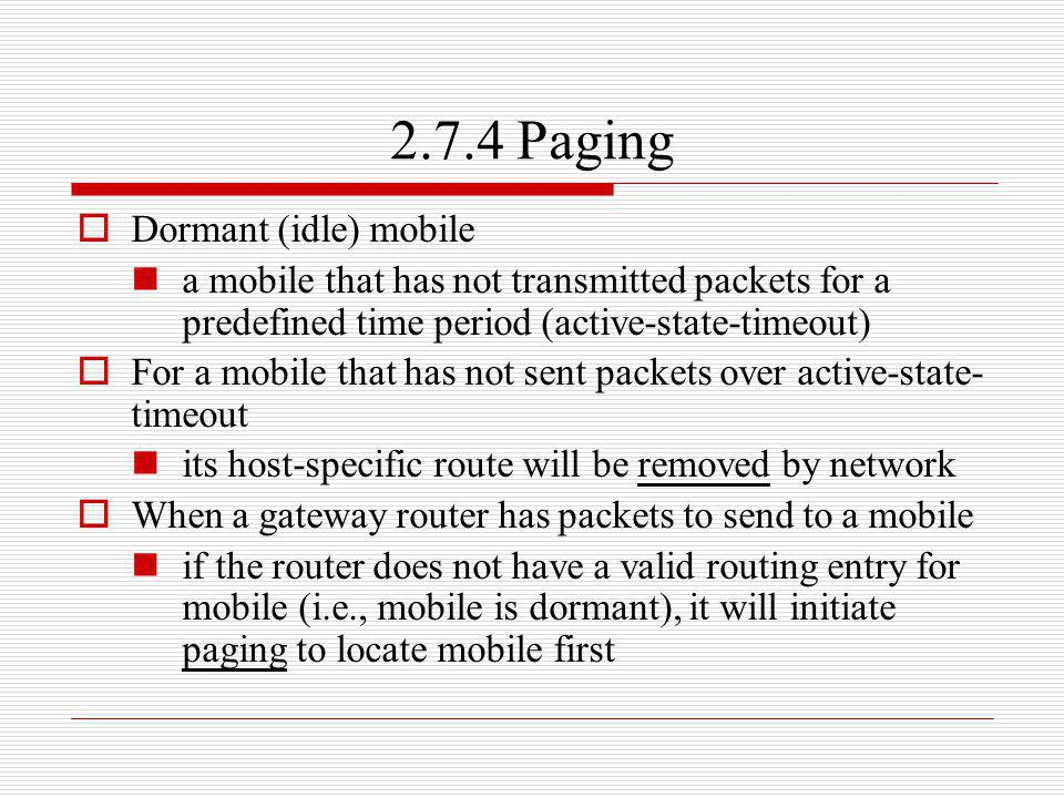2.7.4 Paging Dormant (idle) mobile a mobile that has not transmitted packets for a predefined time period (active-state-timeout) For a mobile that has