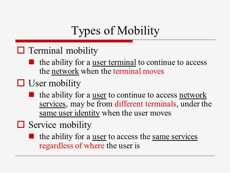 Types of Mobility Terminal mobility the ability for a user terminal to continue to access the network when the terminal moves User mobility the abilit