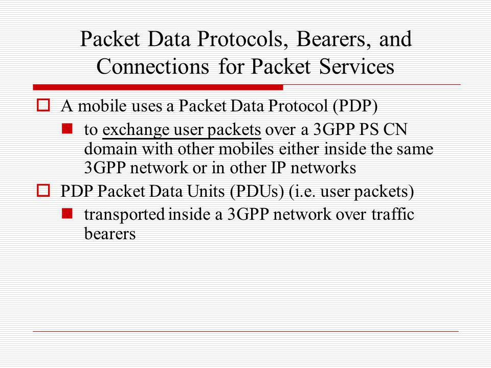 Packet Data Protocols, Bearers, and Connections for Packet Services A mobile uses a Packet Data Protocol (PDP) to exchange user packets over a 3GPP PS