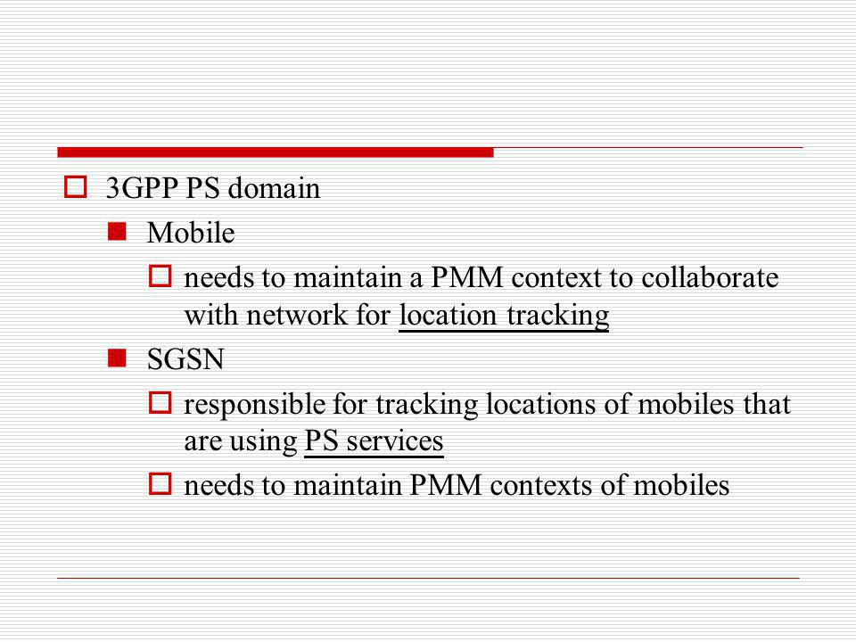 3GPP PS domain Mobile needs to maintain a PMM context to collaborate with network for location tracking SGSN responsible for tracking locations of mob