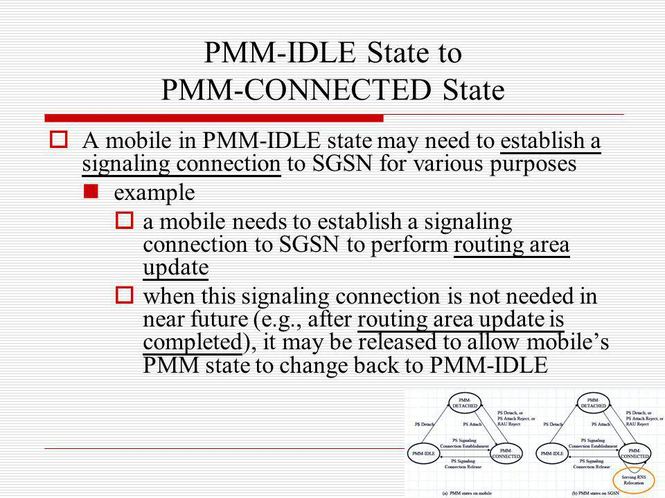 PMM-IDLE State to PMM-CONNECTED State A mobile in PMM-IDLE state may need to establish a signaling connection to SGSN for various purposes example a m
