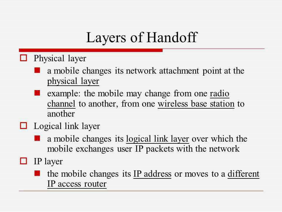 Layers of Handoff Physical layer a mobile changes its network attachment point at the physical layer example: the mobile may change from one radio cha