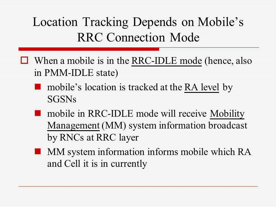 Location Tracking Depends on Mobiles RRC Connection Mode When a mobile is in the RRC-IDLE mode (hence, also in PMM-IDLE state) mobiles location is tra