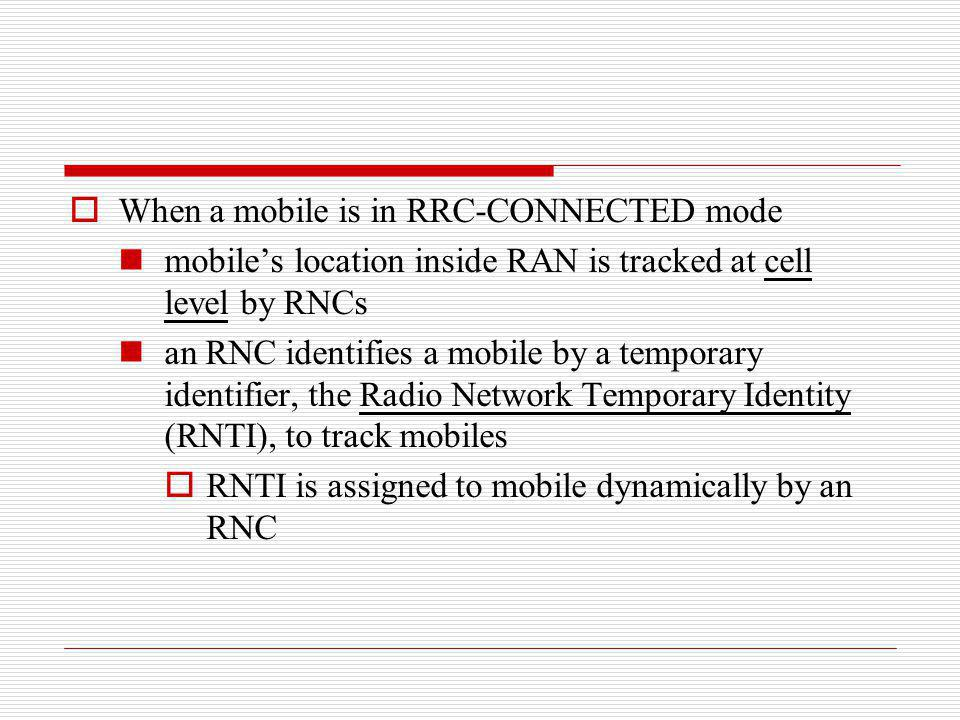 When a mobile is in RRC-CONNECTED mode mobiles location inside RAN is tracked at cell level by RNCs an RNC identifies a mobile by a temporary identifi