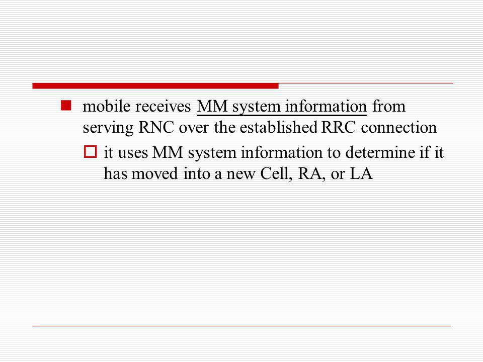 mobile receives MM system information from serving RNC over the established RRC connection it uses MM system information to determine if it has moved