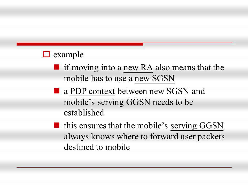 example if moving into a new RA also means that the mobile has to use a new SGSN a PDP context between new SGSN and mobiles serving GGSN needs to be e