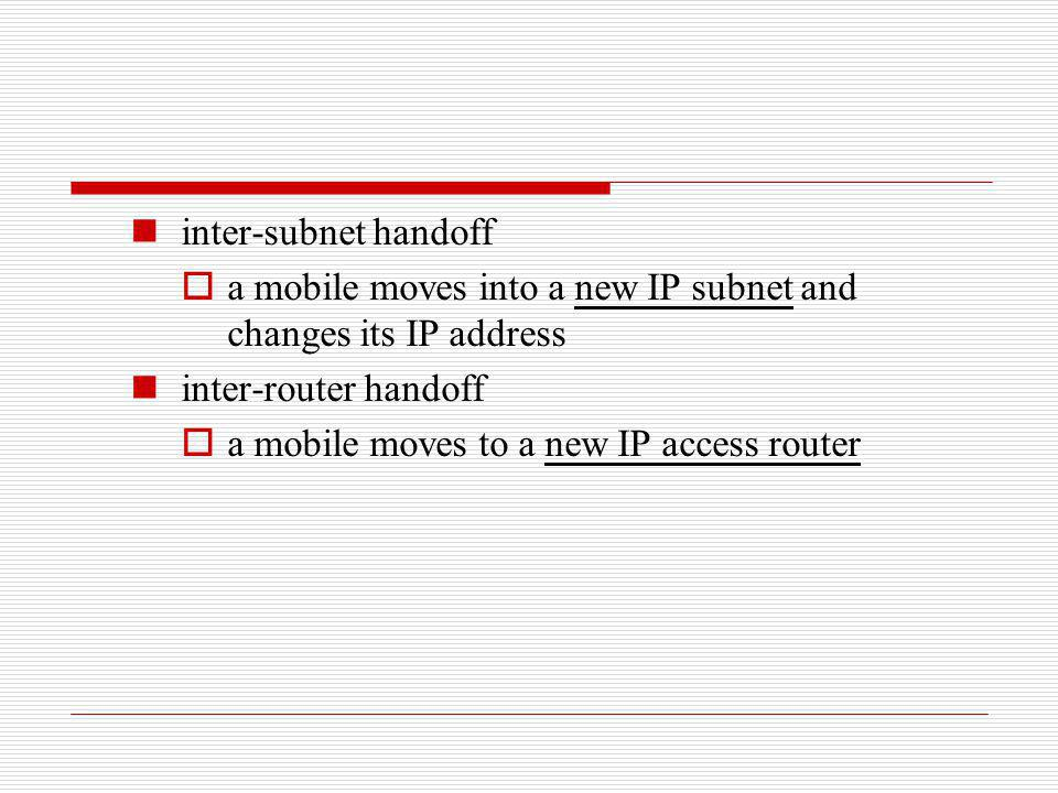 inter-subnet handoff a mobile moves into a new IP subnet and changes its IP address inter-router handoff a mobile moves to a new IP access router