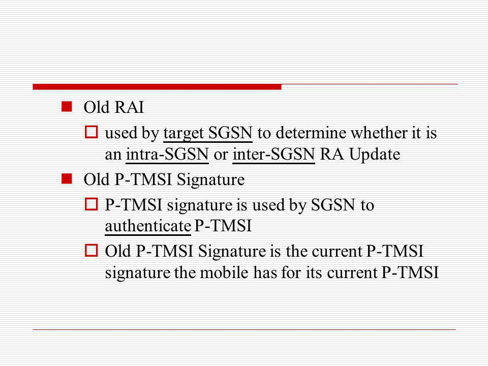 Old RAI used by target SGSN to determine whether it is an intra-SGSN or inter-SGSN RA Update Old P-TMSI Signature P-TMSI signature is used by SGSN to