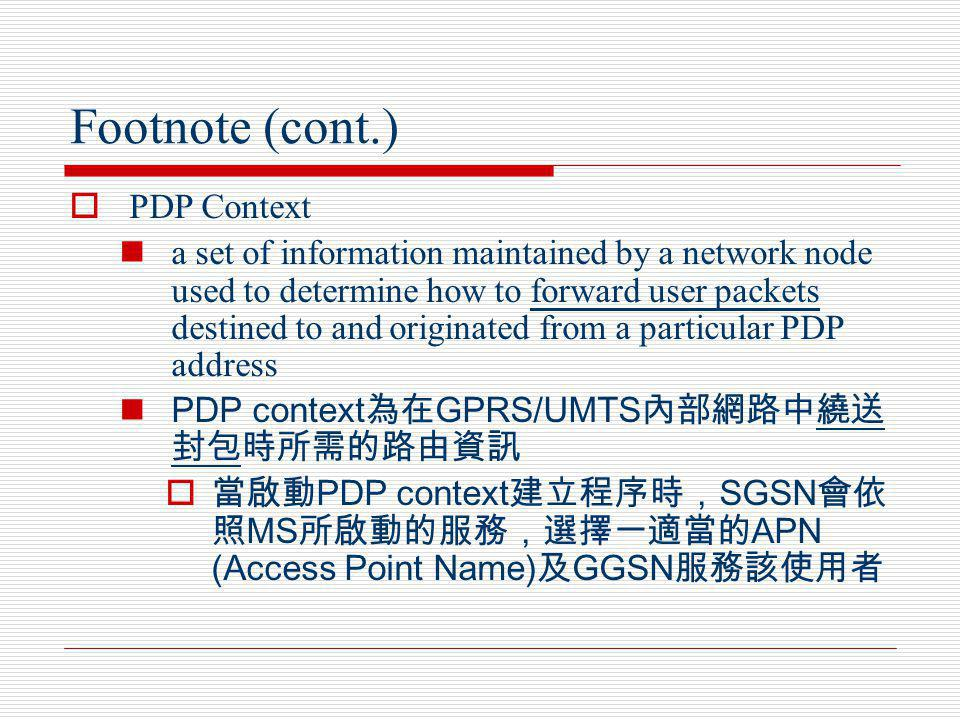 Footnote (cont.) PDP Context a set of information maintained by a network node used to determine how to forward user packets destined to and originate