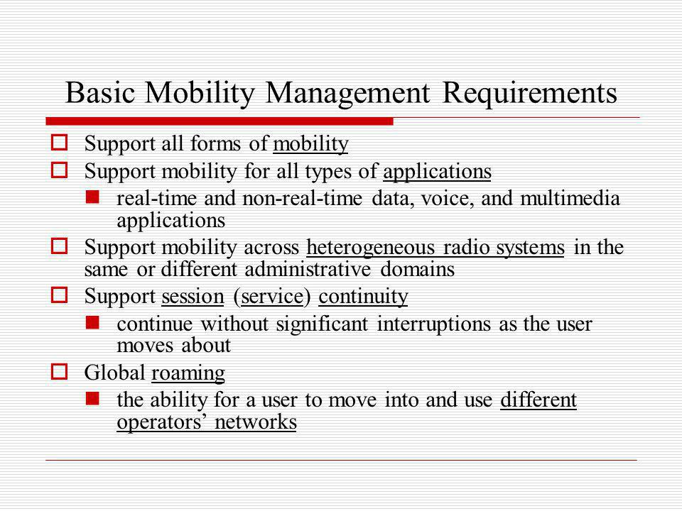 Micromobility management protocols IP-layer mobility protocols that provide enhanced mobility support (e.g., reduced handoff delay) within a limited geographical region E.g., a building, campus, or a metropolitan area network Examples of micromobility management protocols MIPv4 Regional Registration Cellular IP HAWAII