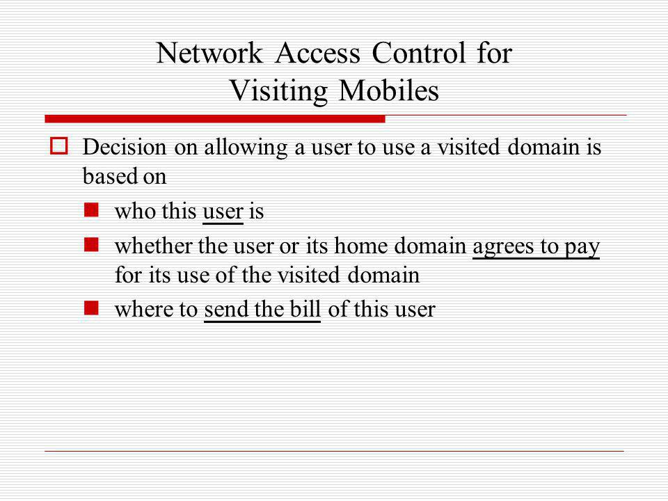 Network Access Control for Visiting Mobiles Decision on allowing a user to use a visited domain is based on who this user is whether the user or its h