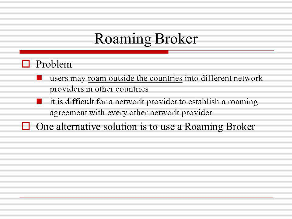 Roaming Broker Problem users may roam outside the countries into different network providers in other countries it is difficult for a network provider
