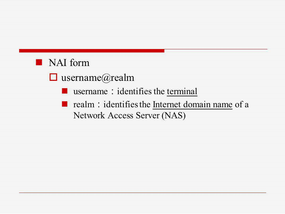 NAI form username@realm username identifies the terminal realm identifies the Internet domain name of a Network Access Server (NAS)