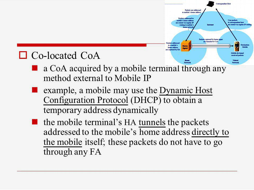 Co-located CoA a CoA acquired by a mobile terminal through any method external to Mobile IP example, a mobile may use the Dynamic Host Configuration P